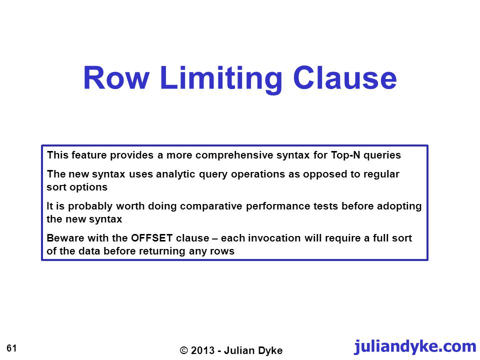 juliandyke.com 61 © 2013 - Julian Dyke Row Limiting Clause This feature provides a more comprehensive syntax for Top-N queries The new syntax uses analytic query operations as opposed to regular sort options It is probably worth doing comparative performance tests before adopting the new syntax Beware with the OFFSET clause – each invocation will require a full sort of the data before returning any rows