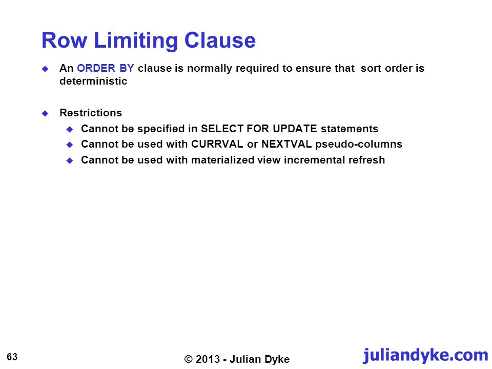juliandyke.com 63 © 2013 - Julian Dyke Row Limiting Clause An ORDER BY clause is normally required to ensure that sort order is deterministic Restrictions Cannot be specified in SELECT FOR UPDATE statements Cannot be used with CURRVAL or NEXTVAL pseudo-columns Cannot be used with materialized view incremental refresh
