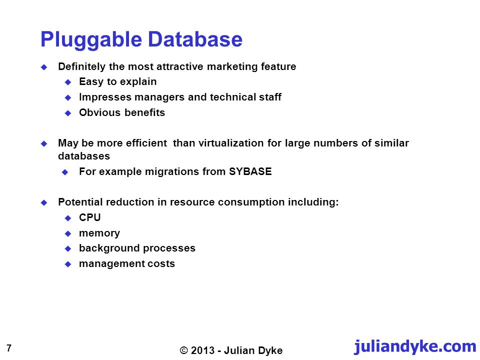 juliandyke.com 7 © 2013 - Julian Dyke Pluggable Database Definitely the most attractive marketing feature Easy to explain Impresses managers and technical staff Obvious benefits May be more efficient than virtualization for large numbers of similar databases For example migrations from SYBASE Potential reduction in resource consumption including: CPU memory background processes management costs