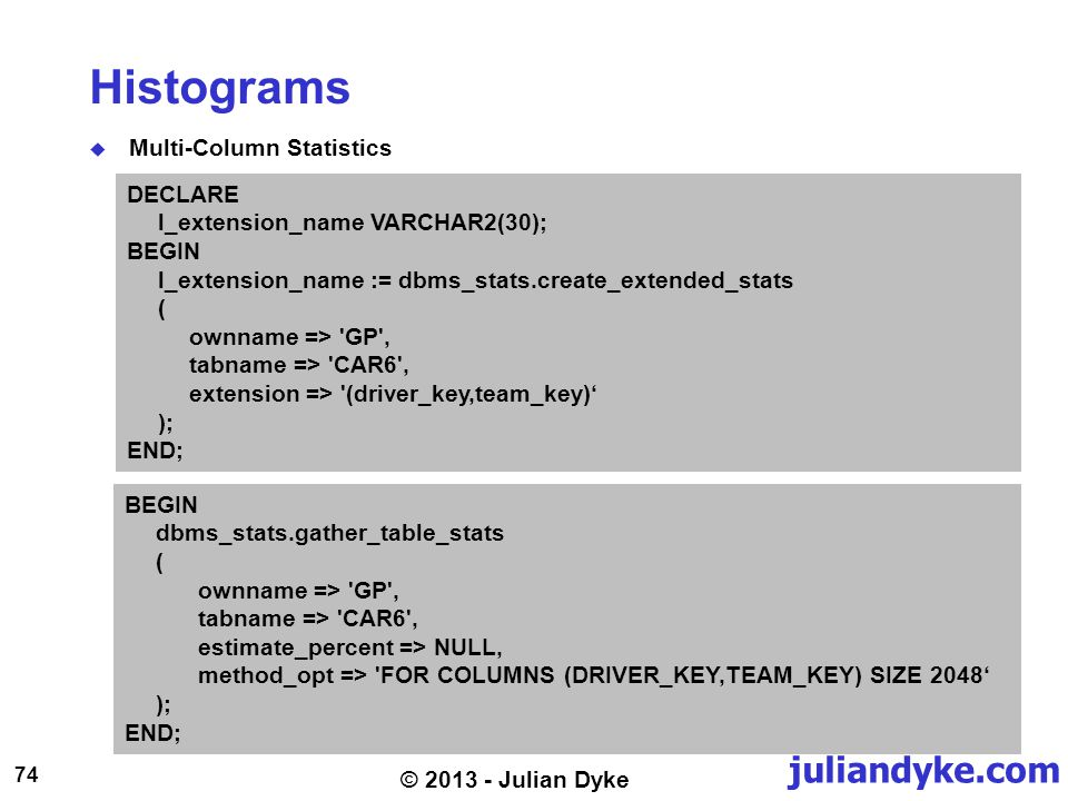 juliandyke.com 74 © 2013 - Julian Dyke Histograms Multi-Column Statistics DECLARE l_extension_name VARCHAR2(30); BEGIN l_extension_name := dbms_stats.create_extended_stats ( ownname => GP , tabname => CAR6 , extension => (driver_key,team_key) ); END; BEGIN dbms_stats.gather_table_stats ( ownname => GP , tabname => CAR6 , estimate_percent => NULL, method_opt => FOR COLUMNS (DRIVER_KEY,TEAM_KEY) SIZE 2048 ); END;