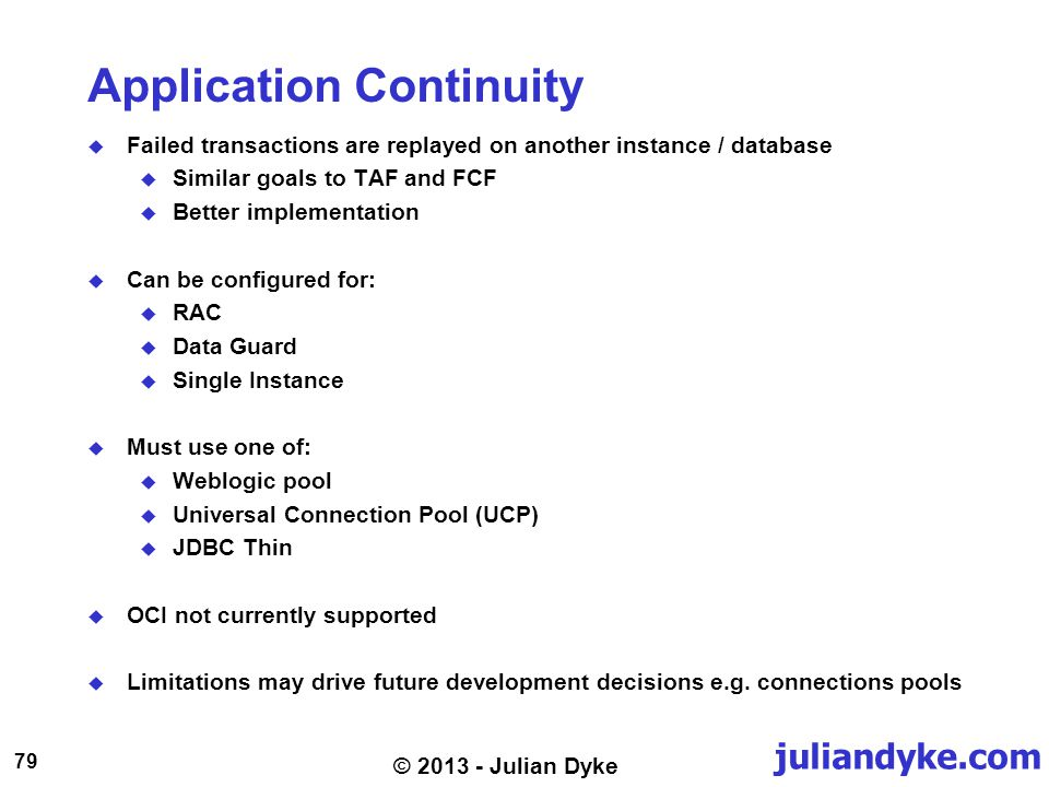 juliandyke.com 79 © 2013 - Julian Dyke Application Continuity Failed transactions are replayed on another instance / database Similar goals to TAF and FCF Better implementation Can be configured for: RAC Data Guard Single Instance Must use one of: Weblogic pool Universal Connection Pool (UCP) JDBC Thin OCI not currently supported Limitations may drive future development decisions e.g.