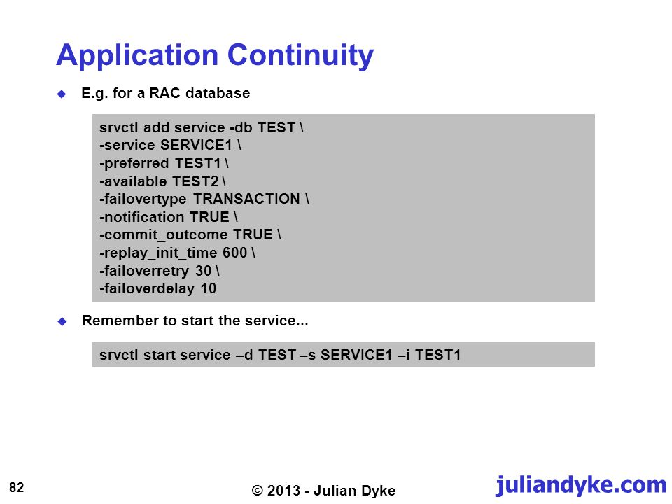 juliandyke.com 82 © 2013 - Julian Dyke Application Continuity E.g. for a RAC database srvctl add service -db TEST \ -service SERVICE1 \ -preferred TES