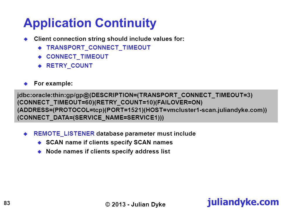 juliandyke.com 83 © 2013 - Julian Dyke Application Continuity Client connection string should include values for: TRANSPORT_CONNECT_TIMEOUT CONNECT_TIMEOUT RETRY_COUNT For example: jdbc:oracle:thin:gp/gp@(DESCRIPTION=(TRANSPORT_CONNECT_TIMEOUT=3) (CONNECT_TIMEOUT=60)(RETRY_COUNT=10)(FAILOVER=ON) (ADDRESS=(PROTOCOL=tcp)(PORT=1521)(HOST=vmcluster1-scan.juliandyke.com)) (CONNECT_DATA=(SERVICE_NAME=SERVICE1))) REMOTE_LISTENER database parameter must include SCAN name if clients specify SCAN names Node names if clients specify address list