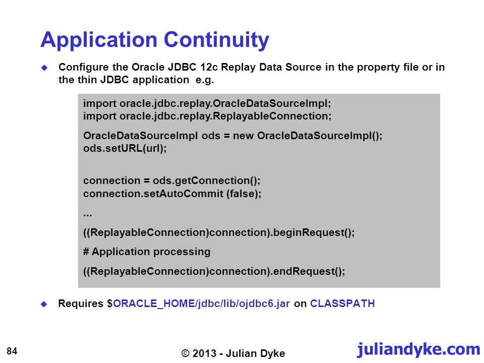 juliandyke.com 84 © 2013 - Julian Dyke Application Continuity Configure the Oracle JDBC 12c Replay Data Source in the property file or in the thin JDB
