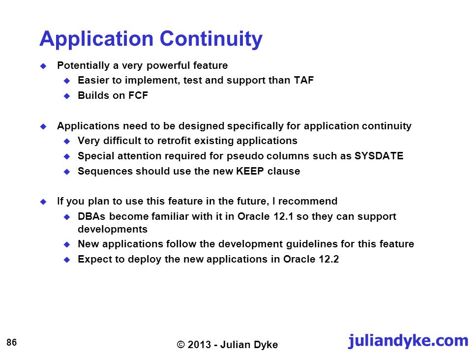 juliandyke.com 86 © 2013 - Julian Dyke Application Continuity Potentially a very powerful feature Easier to implement, test and support than TAF Build