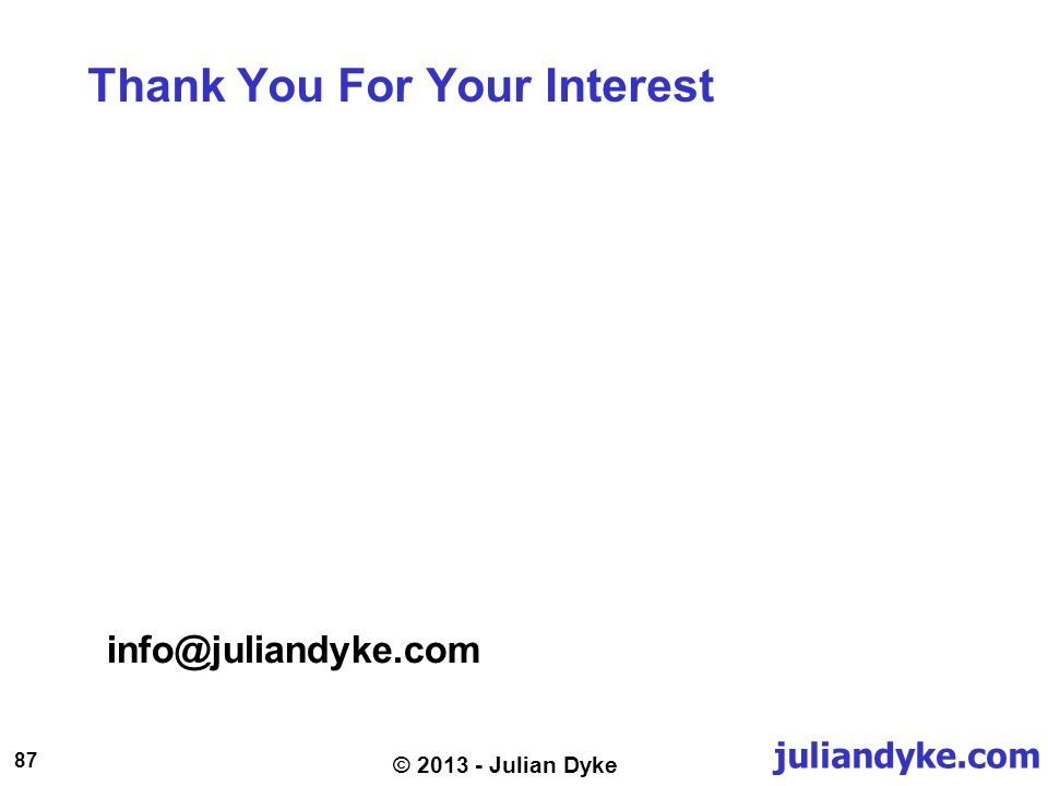 juliandyke.com 87 © 2013 - Julian Dyke Thank You For Your Interest info@juliandyke.com