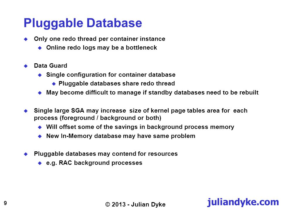 juliandyke.com 9 © 2013 - Julian Dyke Pluggable Database Only one redo thread per container instance Online redo logs may be a bottleneck Data Guard Single configuration for container database Pluggable databases share redo thread May become difficult to manage if standby databases need to be rebuilt Single large SGA may increase size of kernel page tables area for each process (foreground / background or both) Will offset some of the savings in background process memory New In-Memory database may have same problem Pluggable databases may contend for resources e.g.