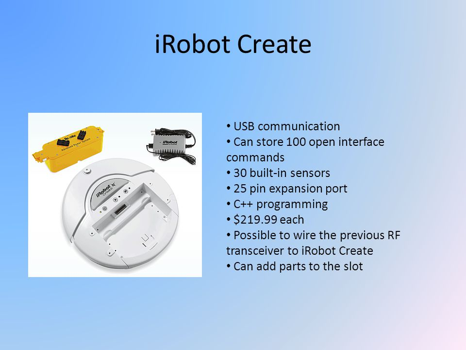 iRobot Create USB communication Can store 100 open interface commands 30 built-in sensors 25 pin expansion port C++ programming $219.99 each Possible