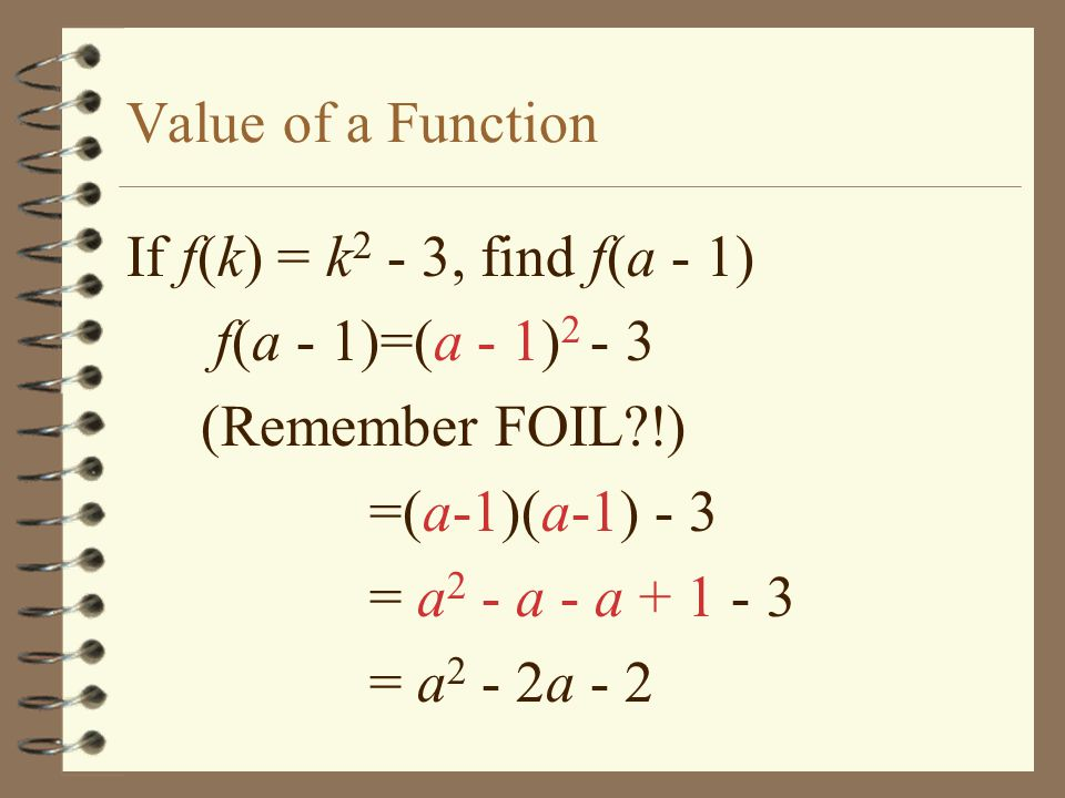 Value of a Function If f(k) = k 2 - 3, find f(a - 1) f(a - 1)=(a - 1) 2 - 3 (Remember FOIL?!) =(a-1)(a-1) - 3 = a 2 - a - a + 1 - 3 = a 2 - 2a - 2