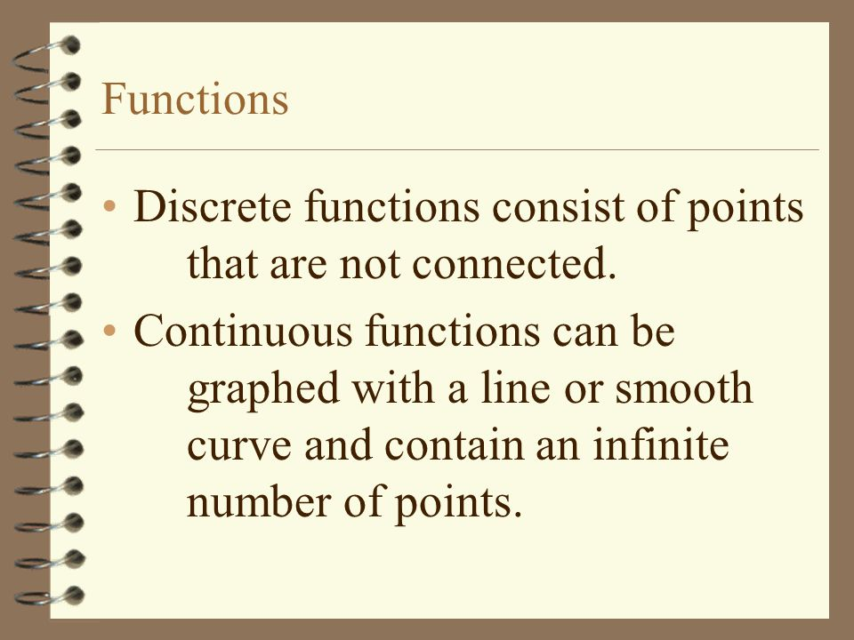 Functions Discrete functions consist of points that are not connected. Continuous functions can be graphed with a line or smooth curve and contain an