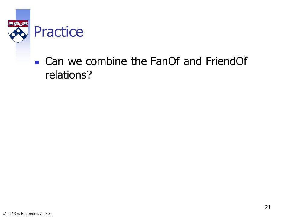 © 2013 A. Haeberlen, Z. Ives Practice Can we combine the FanOf and FriendOf relations 21