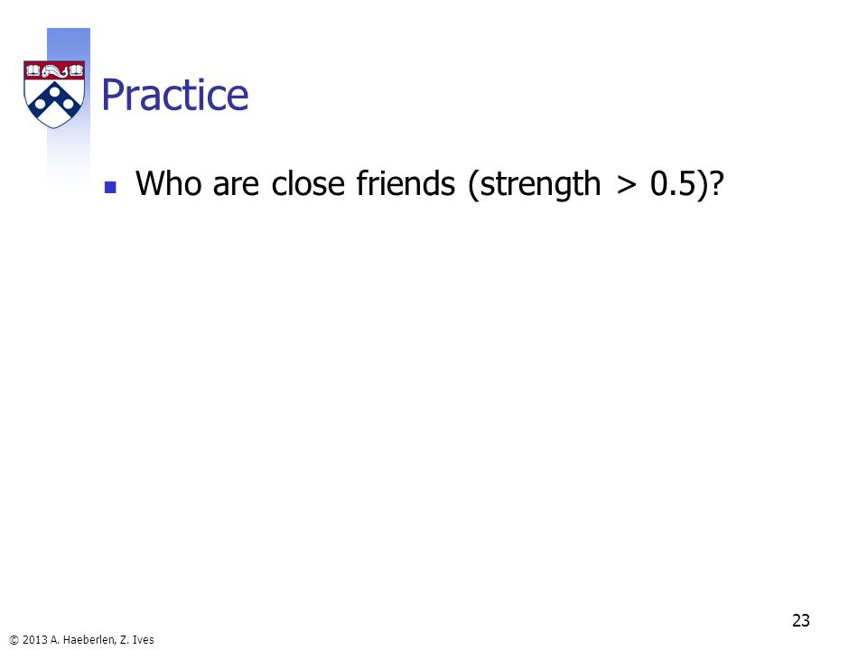 © 2013 A. Haeberlen, Z. Ives Practice Who are close friends (strength > 0.5) 23