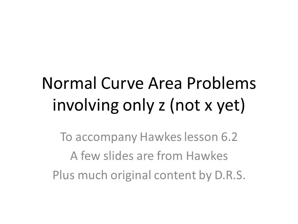 Normal Curve Area Problems involving only z (not x yet) To accompany Hawkes lesson 6.2 A few slides are from Hawkes Plus much original content by D.R.