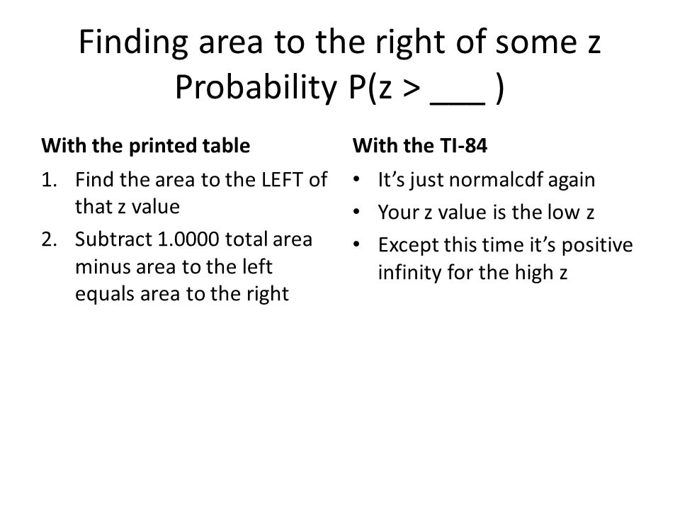 Finding area to the right of some z Probability P(z > ___ ) With the printed table 1.Find the area to the LEFT of that z value 2.Subtract total area minus area to the left equals area to the right With the TI-84 Its just normalcdf again Your z value is the low z Except this time its positive infinity for the high z