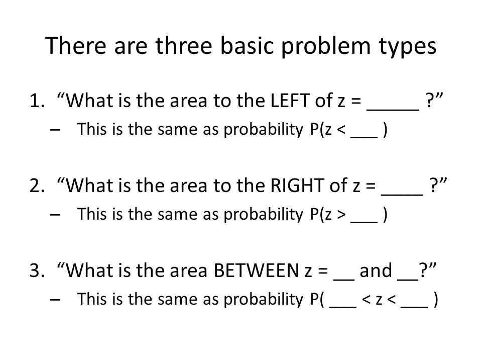 There are three basic problem types 1.What is the area to the LEFT of z = _____ ? – This is the same as probability P(z < ___ ) 2.What is the area to