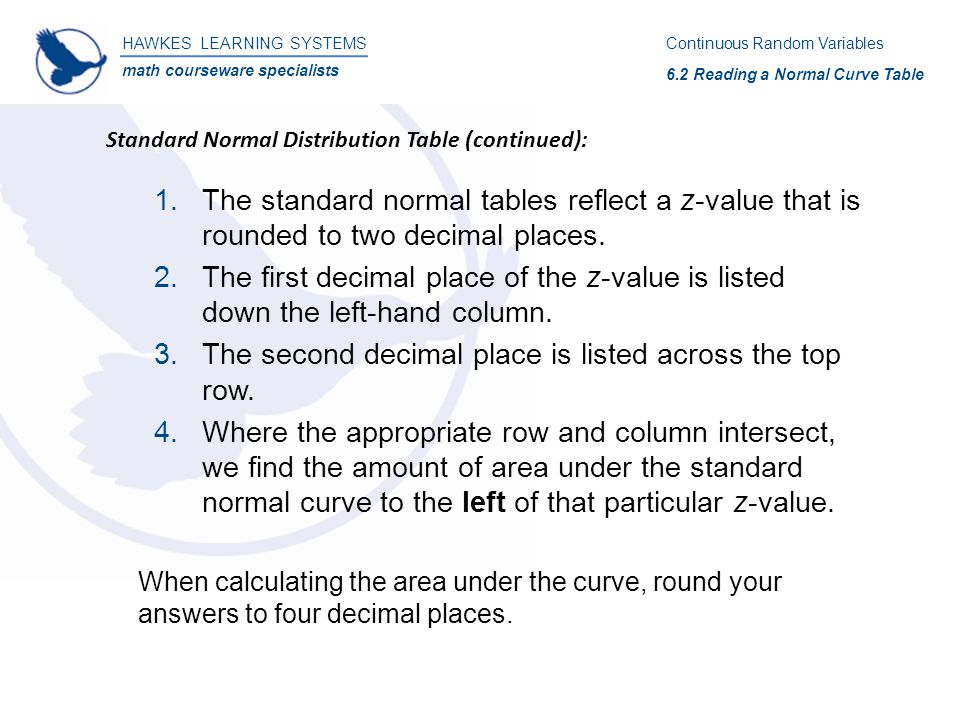 HAWKES LEARNING SYSTEMS math courseware specialists Standard Normal Distribution Table (continued): Continuous Random Variables 6.2 Reading a Normal Curve Table 1.The standard normal tables reflect a z-value that is rounded to two decimal places.