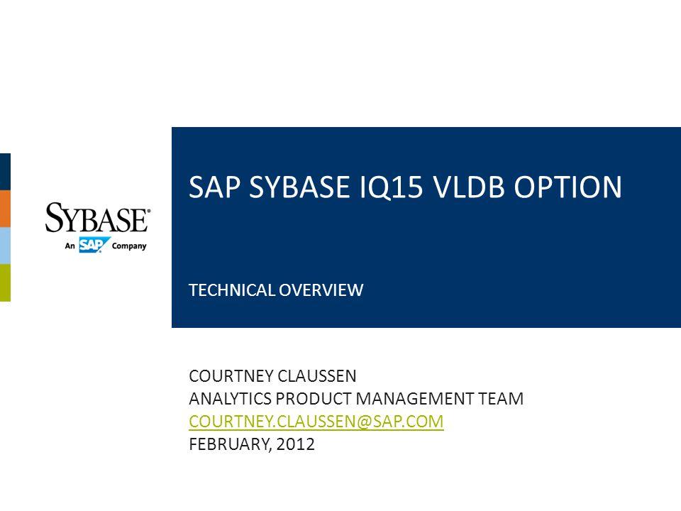SAP SYBASE IQ15 VLDB OPTION TECHNICAL OVERVIEW COURTNEY CLAUSSEN ANALYTICS PRODUCT MANAGEMENT TEAM COURTNEY.CLAUSSEN@SAP.COM FEBRUARY, 2012