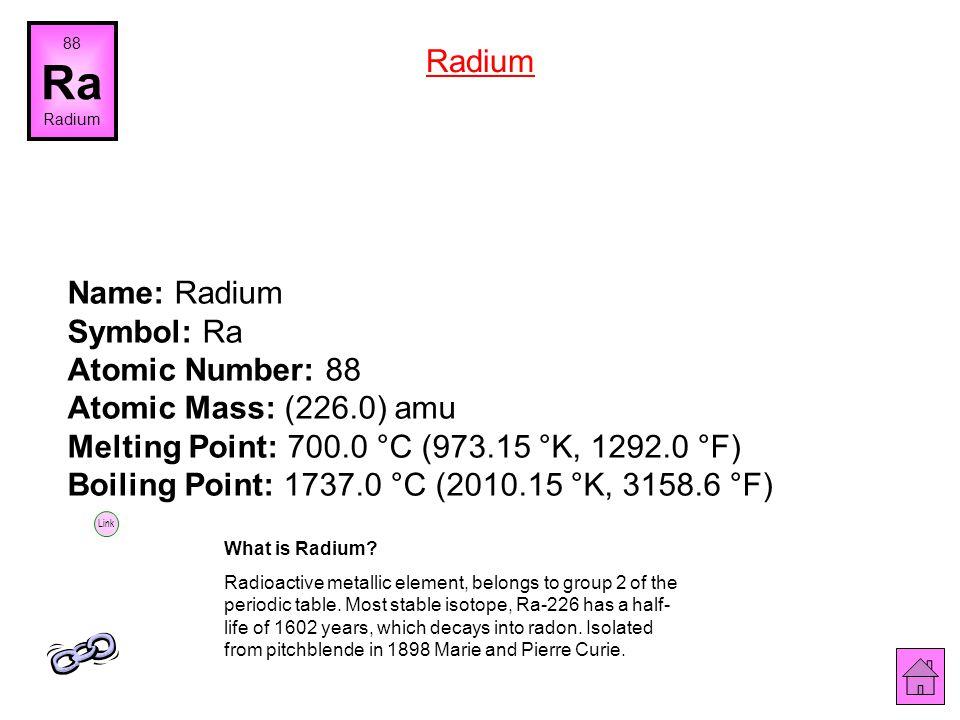 Name: Francium Symbol: Fr Atomic Number: 87 Atomic Mass: (223.0) amu Melting Point: 27.0 °C (300.15 °K, 80.6 °F) Boiling Point: 677.0 °C (950.15 °K, 1
