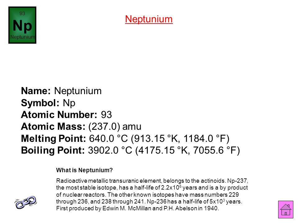 Name: Uranium Symbol: U Atomic Number: 92 Atomic Mass: 238.0289 amu Melting Point: 1132.0 °C (1405.15 °K, 2069.6 °F) Boiling Point: 3818.0 °C (4091.15