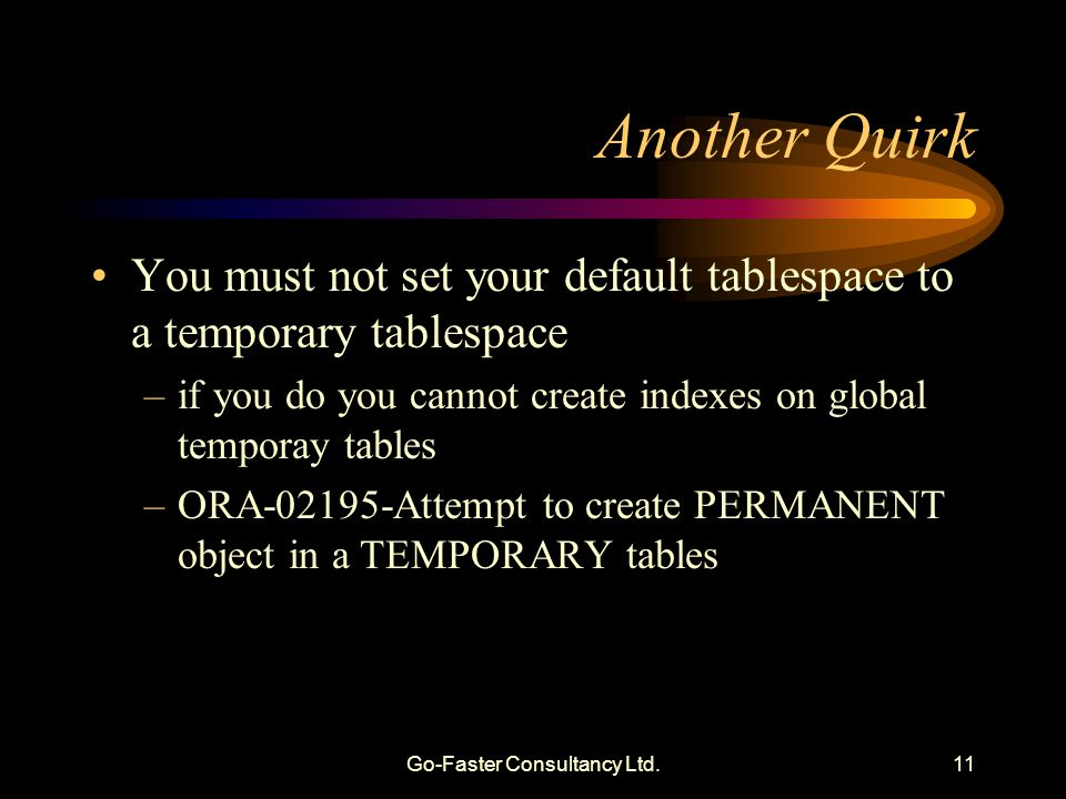 Go-Faster Consultancy Ltd.11 Another Quirk You must not set your default tablespace to a temporary tablespace –if you do you cannot create indexes on