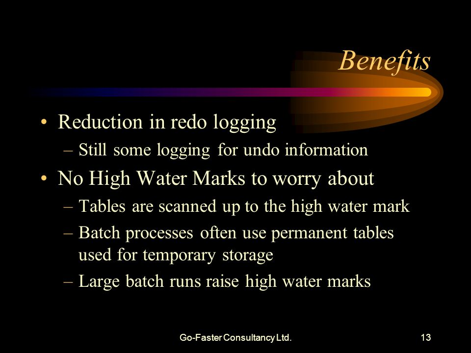 Go-Faster Consultancy Ltd.13 Benefits Reduction in redo logging –Still some logging for undo information No High Water Marks to worry about –Tables are scanned up to the high water mark –Batch processes often use permanent tables used for temporary storage –Large batch runs raise high water marks