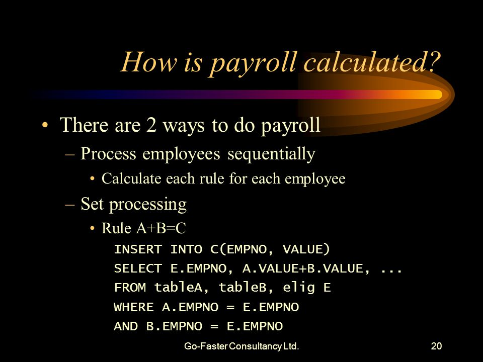 Go-Faster Consultancy Ltd.20 How is payroll calculated? There are 2 ways to do payroll –Process employees sequentially Calculate each rule for each em