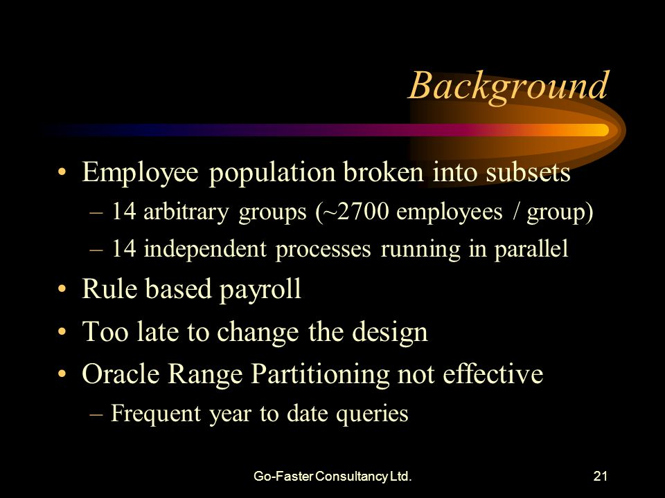 Go-Faster Consultancy Ltd.21 Background Employee population broken into subsets –14 arbitrary groups (~2700 employees / group) –14 independent process