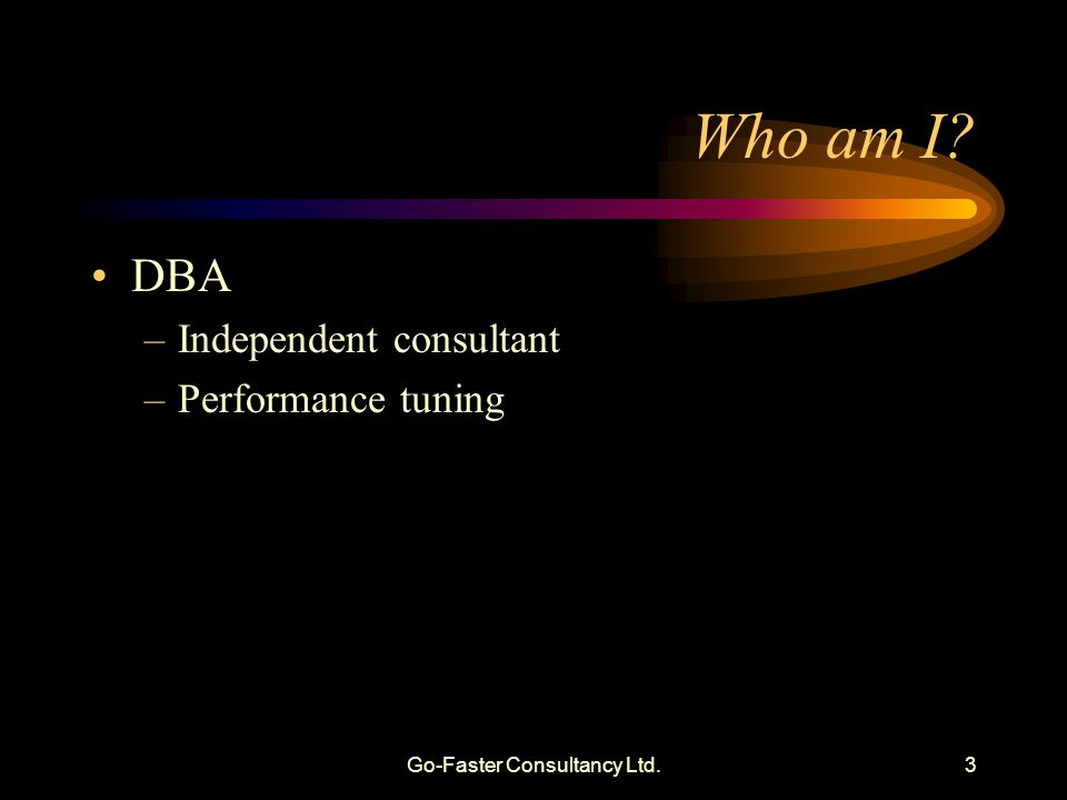 Go-Faster Consultancy Ltd.3 Who am I? DBA –Independent consultant –Performance tuning