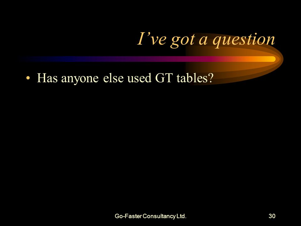 Go-Faster Consultancy Ltd.30 Ive got a question Has anyone else used GT tables