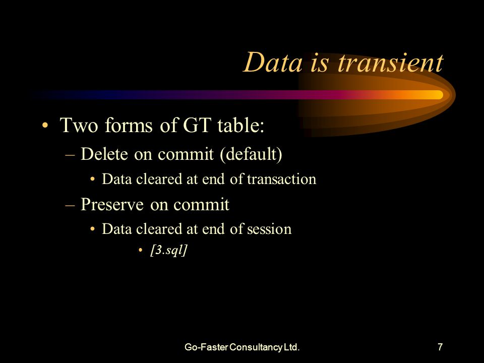 Go-Faster Consultancy Ltd.7 Data is transient Two forms of GT table: –Delete on commit (default) Data cleared at end of transaction –Preserve on commi
