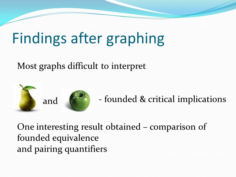 Findings after graphing Most graphs difficult to interpret and - founded & critical implications One interesting result obtained – comparison of founded equivalence and pairing quantifiers
