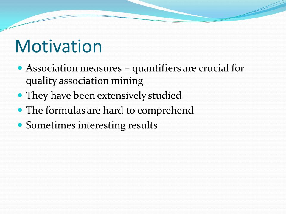 Motivation Association measures = quantifiers are crucial for quality association mining They have been extensively studied The formulas are hard to comprehend Sometimes interesting results