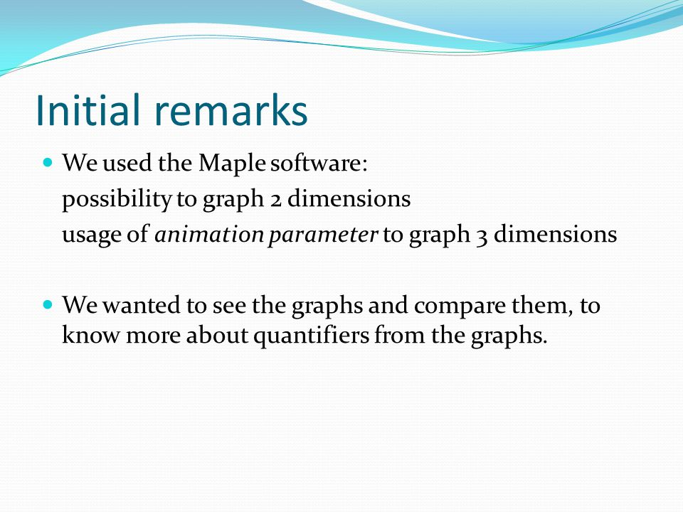 Initial remarks We used the Maple software: possibility to graph 2 dimensions usage of animation parameter to graph 3 dimensions We wanted to see the graphs and compare them, to know more about quantifiers from the graphs.