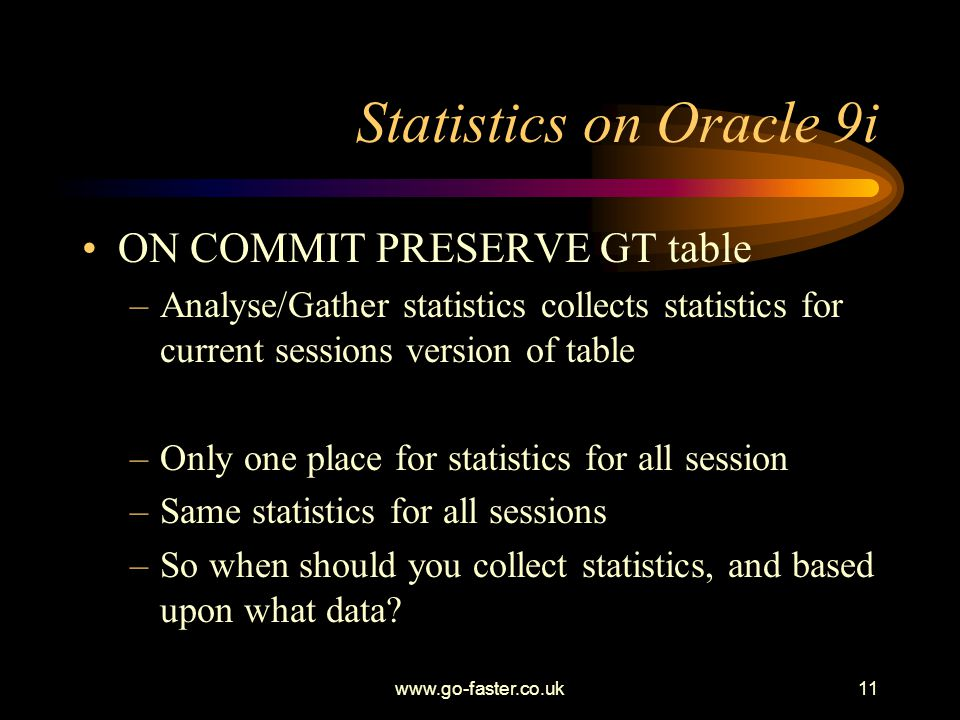 www.go-faster.co.uk11 Statistics on Oracle 9i ON COMMIT PRESERVE GT table –Analyse/Gather statistics collects statistics for current sessions version of table –Only one place for statistics for all session –Same statistics for all sessions –So when should you collect statistics, and based upon what data