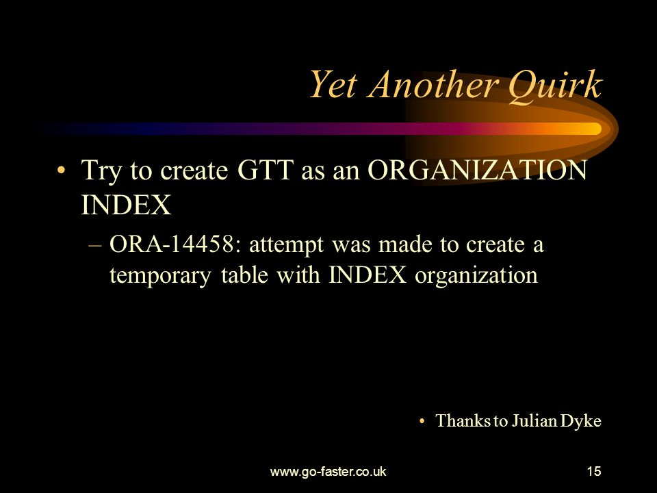 www.go-faster.co.uk15 Yet Another Quirk Try to create GTT as an ORGANIZATION INDEX –ORA-14458: attempt was made to create a temporary table with INDEX organization Thanks to Julian Dyke