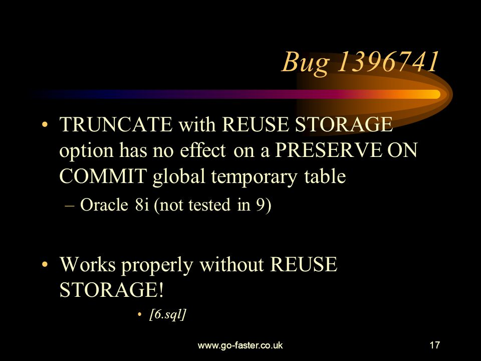 www.go-faster.co.uk17 Bug 1396741 TRUNCATE with REUSE STORAGE option has no effect on a PRESERVE ON COMMIT global temporary table –Oracle 8i (not tested in 9) Works properly without REUSE STORAGE.