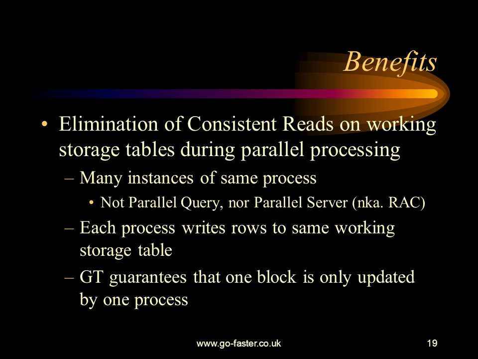 www.go-faster.co.uk19 Benefits Elimination of Consistent Reads on working storage tables during parallel processing –Many instances of same process Not Parallel Query, nor Parallel Server (nka.