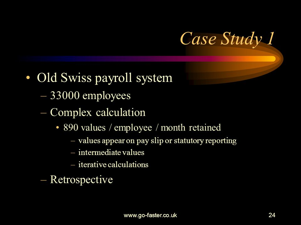 www.go-faster.co.uk24 Case Study 1 Old Swiss payroll system –33000 employees –Complex calculation 890 values / employee / month retained –values appear on pay slip or statutory reporting –intermediate values –iterative calculations –Retrospective