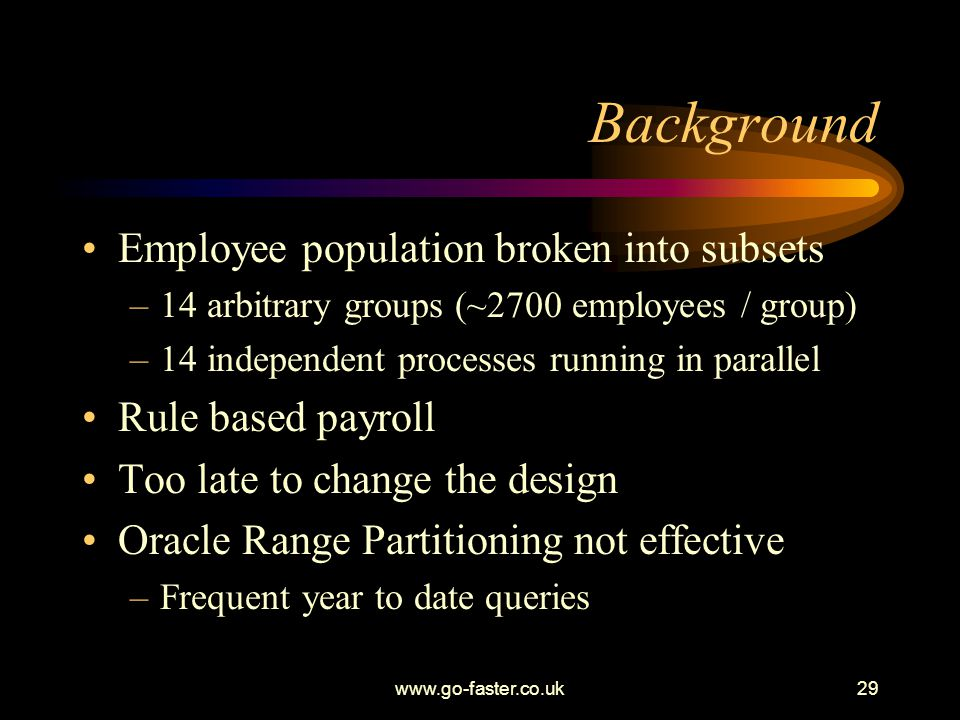 www.go-faster.co.uk29 Background Employee population broken into subsets –14 arbitrary groups (~2700 employees / group) –14 independent processes running in parallel Rule based payroll Too late to change the design Oracle Range Partitioning not effective –Frequent year to date queries