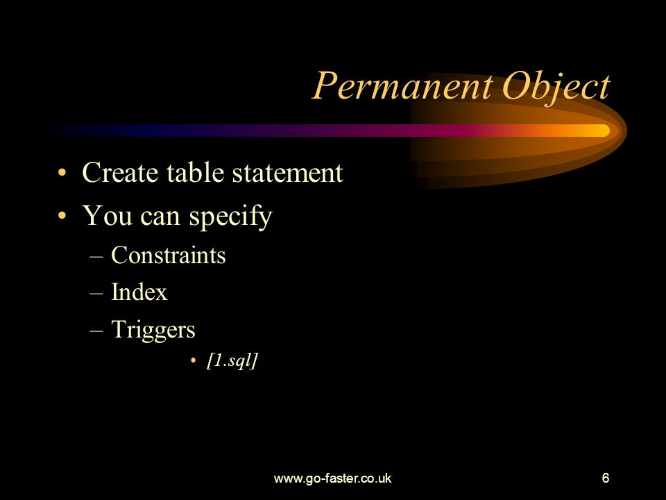 www.go-faster.co.uk6 Permanent Object Create table statement You can specify –Constraints –Index –Triggers [1.sql]