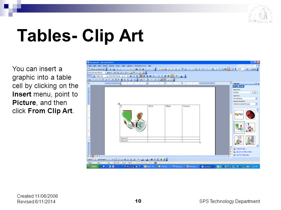 SPS Technology Department10 Created 11/06/2006 Revised 6/11/2014 Tables- Clip Art You can insert a graphic into a table cell by clicking on the Insert menu, point to Picture, and then click From Clip Art.