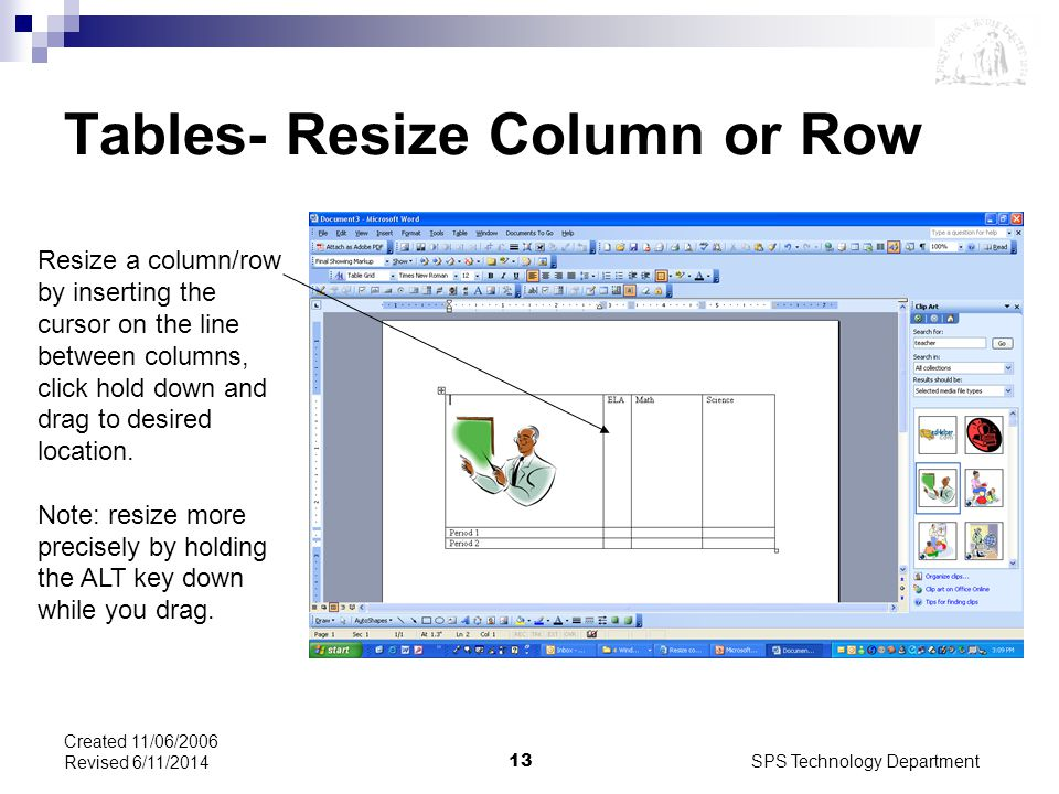 SPS Technology Department13 Created 11/06/2006 Revised 6/11/2014 Tables- Resize Column or Row Resize a column/row by inserting the cursor on the line between columns, click hold down and drag to desired location.