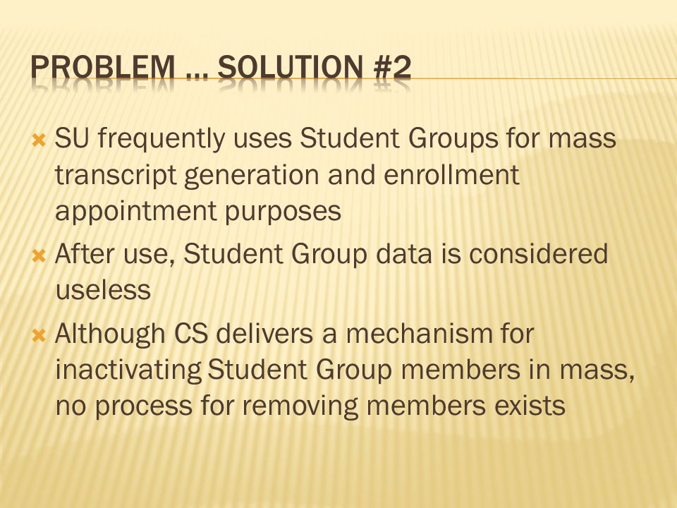 SU frequently uses Student Groups for mass transcript generation and enrollment appointment purposes After use, Student Group data is considered useless Although CS delivers a mechanism for inactivating Student Group members in mass, no process for removing members exists