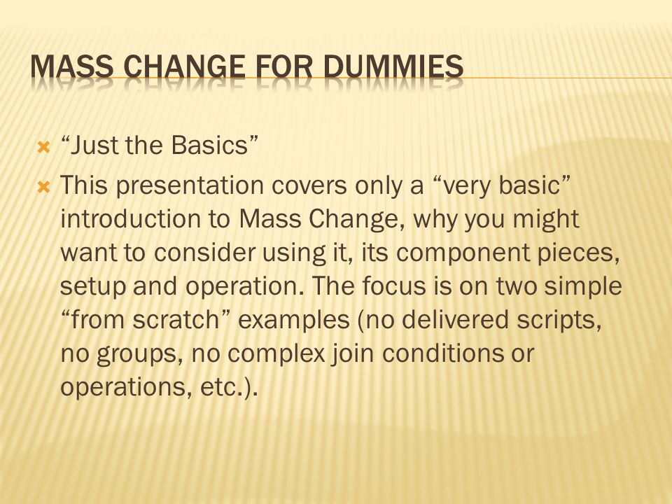 Just the Basics This presentation covers only a very basic introduction to Mass Change, why you might want to consider using it, its component pieces, setup and operation.