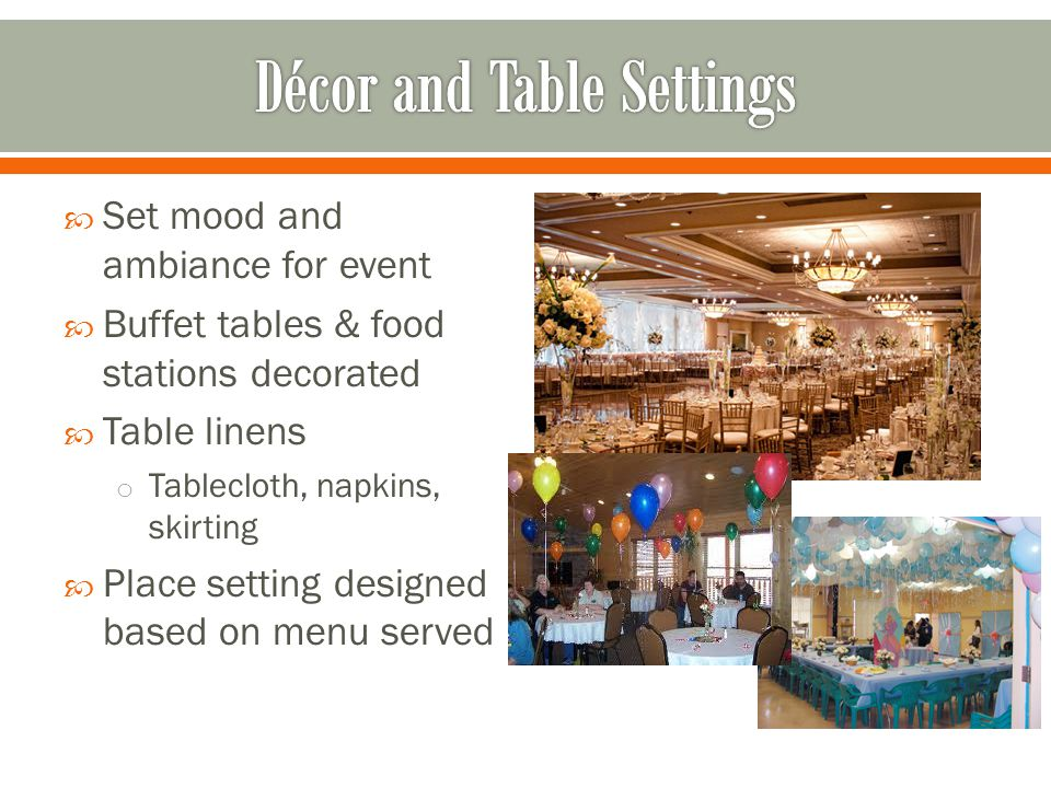 Set mood and ambiance for event Buffet tables & food stations decorated Table linens o Tablecloth, napkins, skirting Place setting designed based on menu served