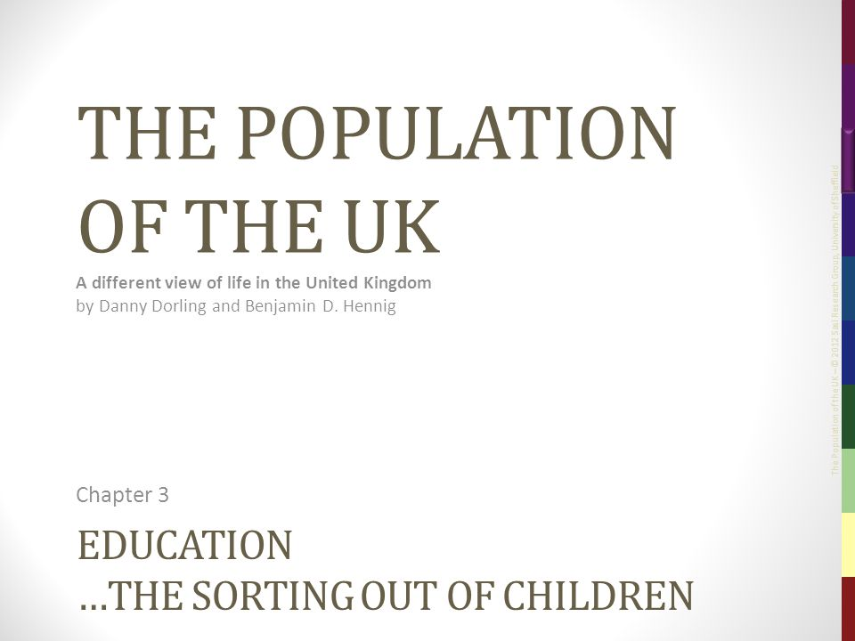 The Population of the UK – © 2012 Sasi Research Group, University of Sheffield EDUCATION …THE SORTING OUT OF CHILDREN Chapter 3 THE POPULATION OF THE UK A different view of life in the United Kingdom by Danny Dorling and Benjamin D.