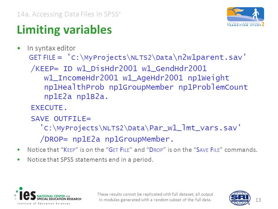 14a. Accessing Data Files in SPSS ® Limiting variables In syntax editor GET FILE = ' C:\MyProjects\NLTS2\Data \n2w1parent.sav' /KEEP= ID w1_DisHdr2001