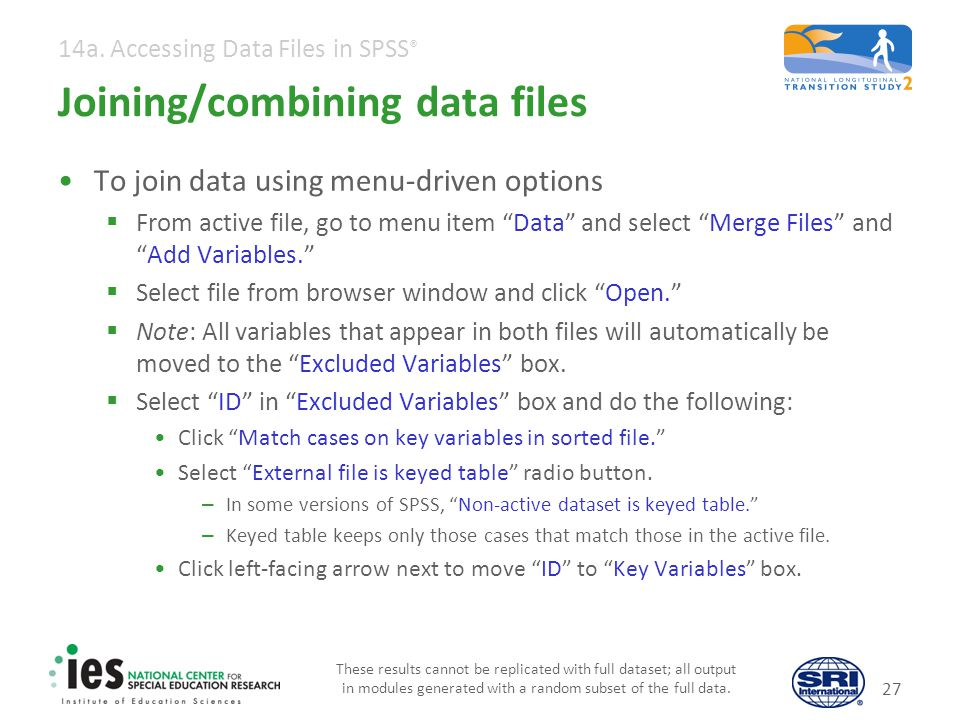 14a. Accessing Data Files in SPSS ® Joining/combining data files To join data using menu-driven options From active file, go to menu item Data and sel