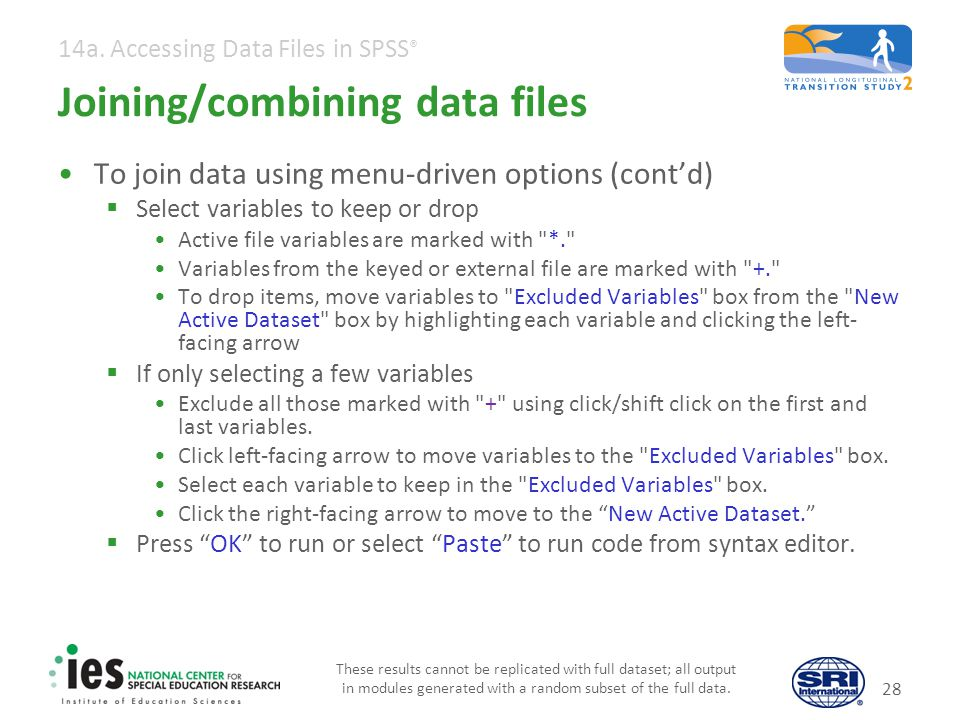 14a. Accessing Data Files in SPSS ® Joining/combining data files To join data using menu-driven options (contd) Select variables to keep or drop Activ