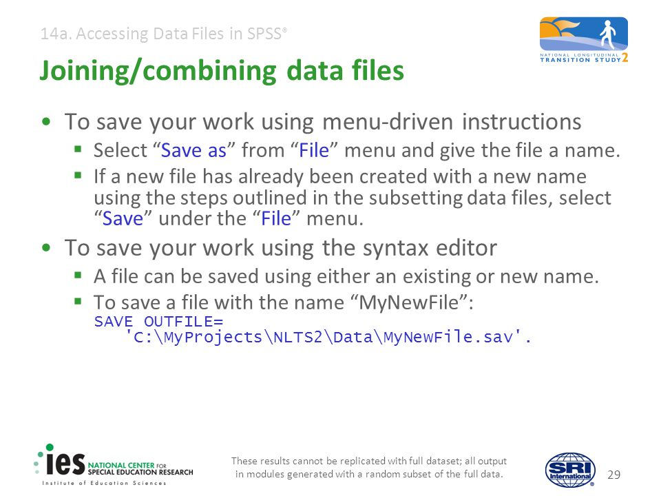 14a. Accessing Data Files in SPSS ® Joining/combining data files To save your work using menu-driven instructions Select Save as from File menu and gi